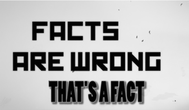Facts are Wrong.  That's a Fact. (Fake News)