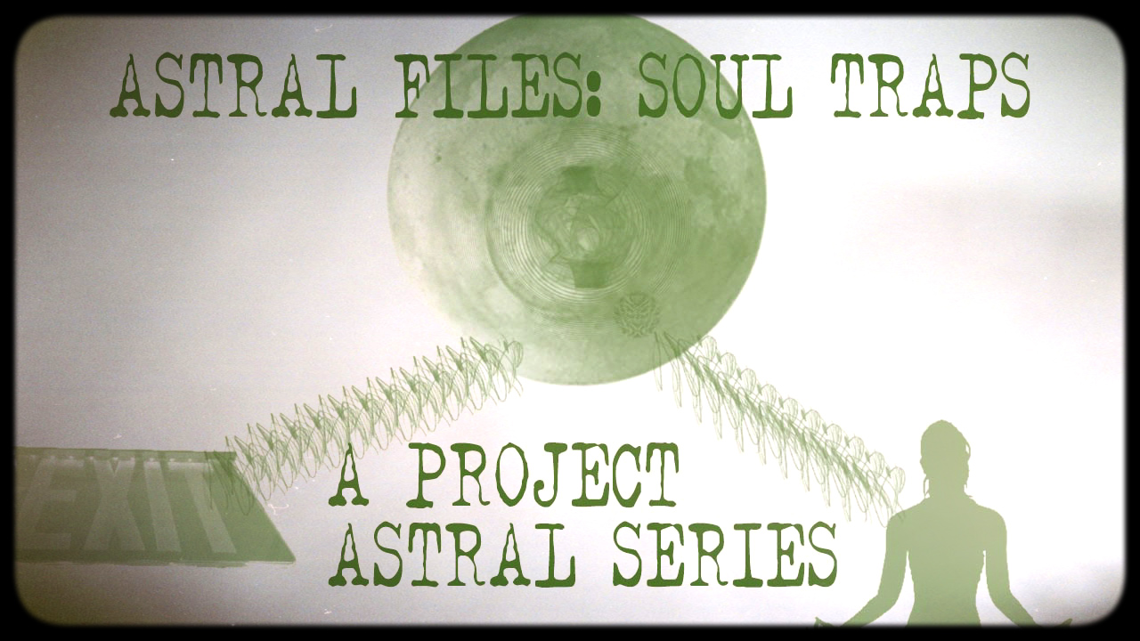 ASTRAL FILES – CASE 2: SOUL TRAPS AND THEORIES – PROJECT ASTRAL